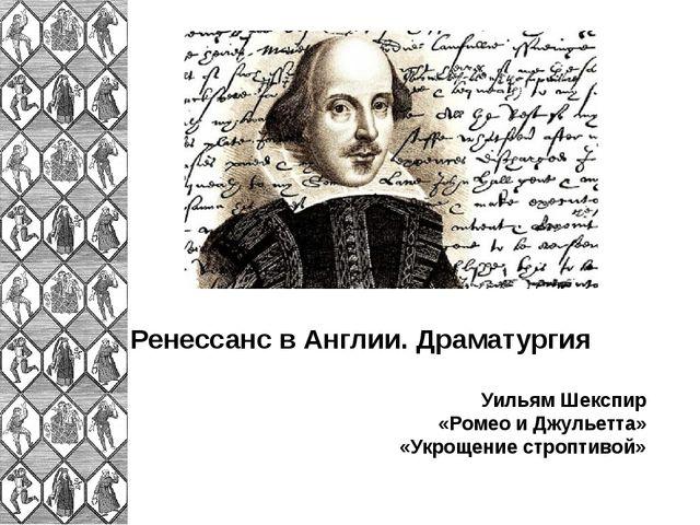 Ренессанс в Англии. Драматургия Уильям Шекспир «Ромео и Джульетта» «Укрощение...
