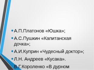 А.П.Платонов «Юшка»; А.С.Пушкин «Капитанская дочка»; А.И.Куприн «Чудесный док