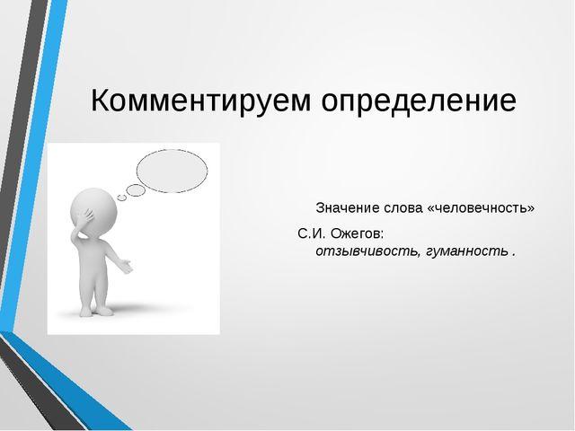 Комментируем определение Значение слова «человечность» С.И. Ожегов: отзывчиво...