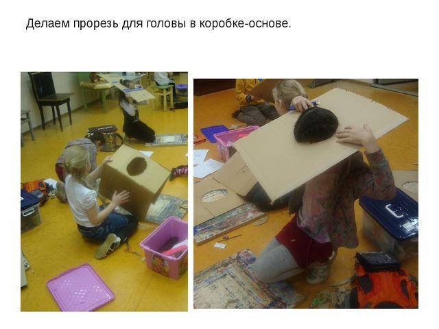 Делаем прорезь для головы в коробке-основе.