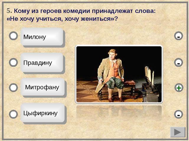 5. Кому из героев комедии принадлежат слова: «Не хочу учиться, хочу жениться»...