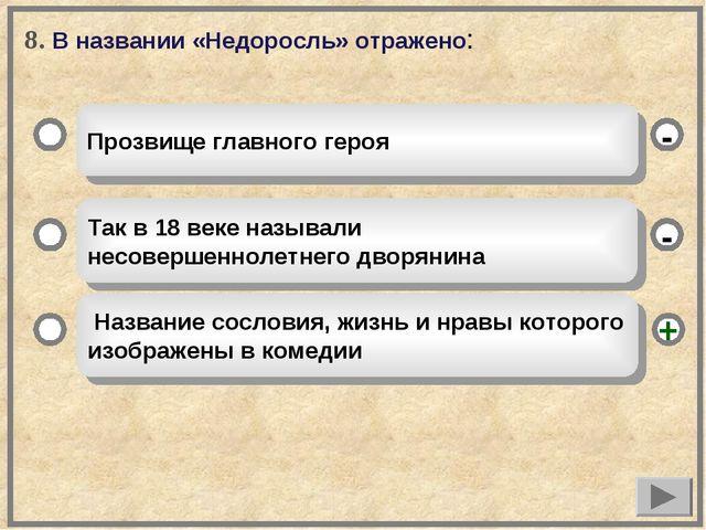 8. В названии «Недоросль» отражено: Прозвище главного героя Так в 18 веке наз...