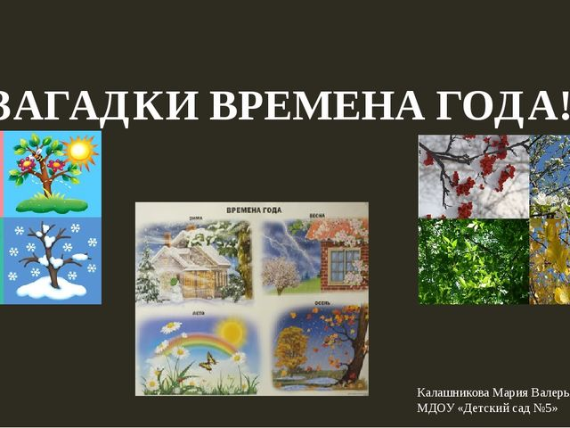ЗАГАДКИ ВРЕМЕНА ГОДА! Калашникова Мария Валерьяновна МДОУ «Детский сад №5»