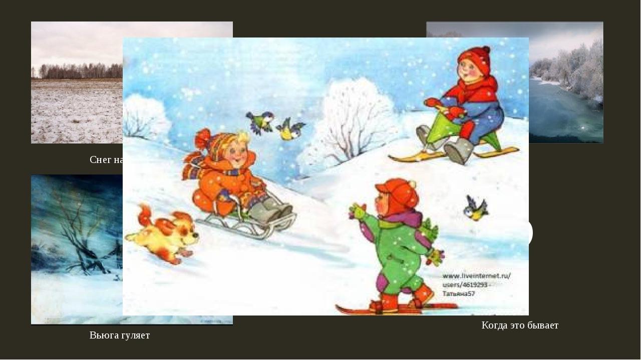 Снег на полях Лед на водах Вьюга гуляет ? Когда это бывает