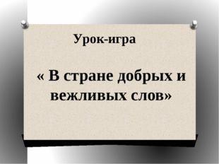 Урок-игра « В стране добрых и вежливых слов»
