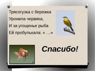 Трясогузка с бережка Уронила червяка, И за угощенье рыба Ей пробулькала: « …»