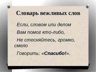 Словарь вежливых слов Если, словом или делом Вам помог кто-либо, Не стесняйте