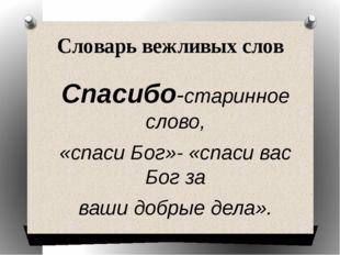 Словарь вежливых слов Спасибо-старинное слово, «спаси Бог»- «спаси вас Бог за