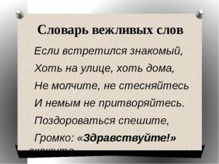 Словарь вежливых слов Если встретился знакомый, Хоть на улице, хоть дома, Не