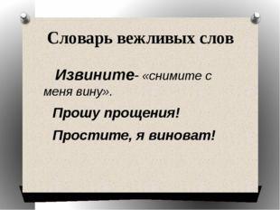 Словарь вежливых слов Извините- «снимите с меня вину». Прошу прощения! Прости