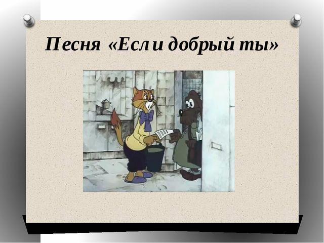 Песня «Если добрый ты»
