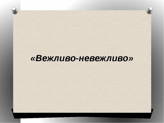 «Вежливо-невежливо»