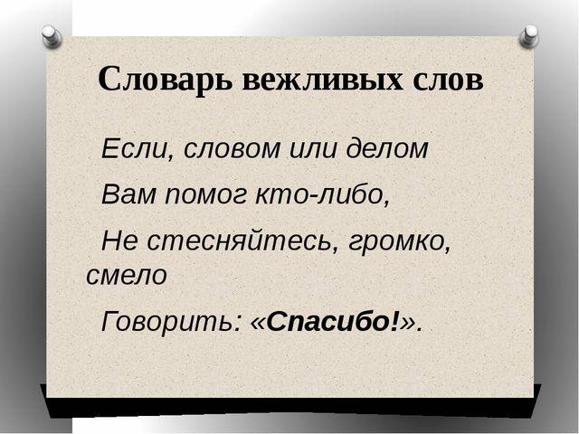 Словарь вежливых слов Если, словом или делом Вам помог кто-либо, Не стесняйте...