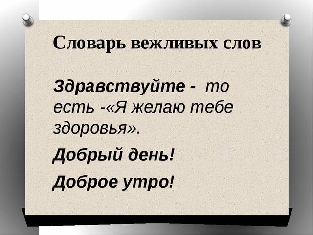 Словарь вежливых слов Здравствуйте - то есть -«Я желаю тебе здоровья». Добрый...