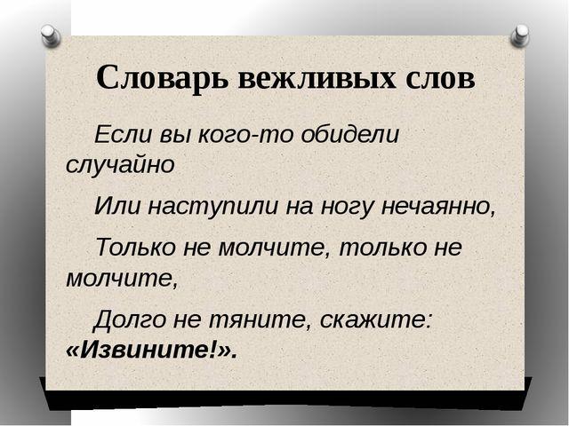 Словарь вежливых слов Если вы кого-то обидели случайно Или наступили на ногу...