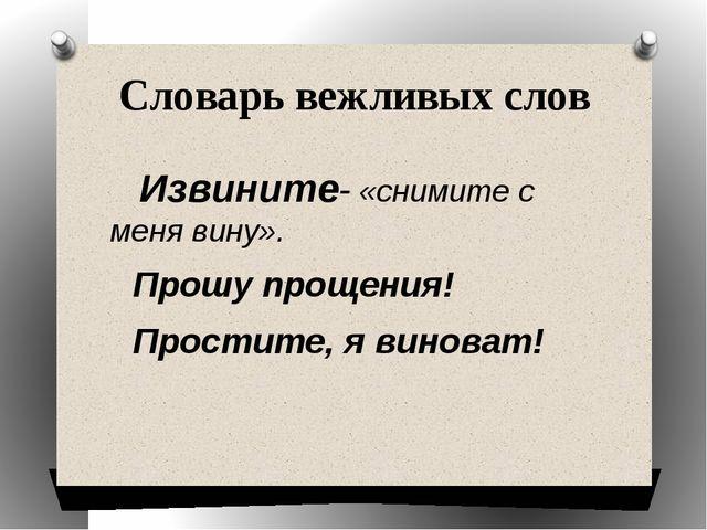 Словарь вежливых слов Извините- «снимите с меня вину». Прошу прощения! Прости...
