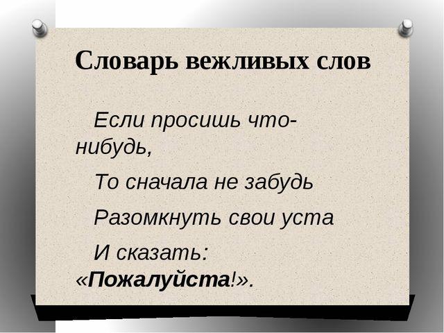 Словарь вежливых слов Если просишь что-нибудь, То сначала не забудь Разомкнут...