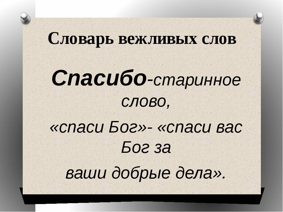 Словарь вежливых слов Спасибо-старинное слово, «спаси Бог»- «спаси вас Бог за...