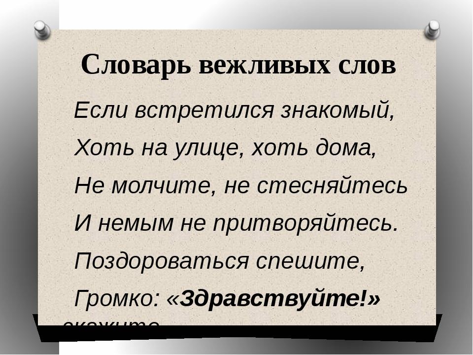 Словарь вежливых слов Если встретился знакомый, Хоть на улице, хоть дома, Не...