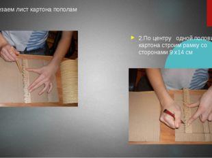 1. Разрезаем лист картона пополам 2.По центру одной половины картона строим р