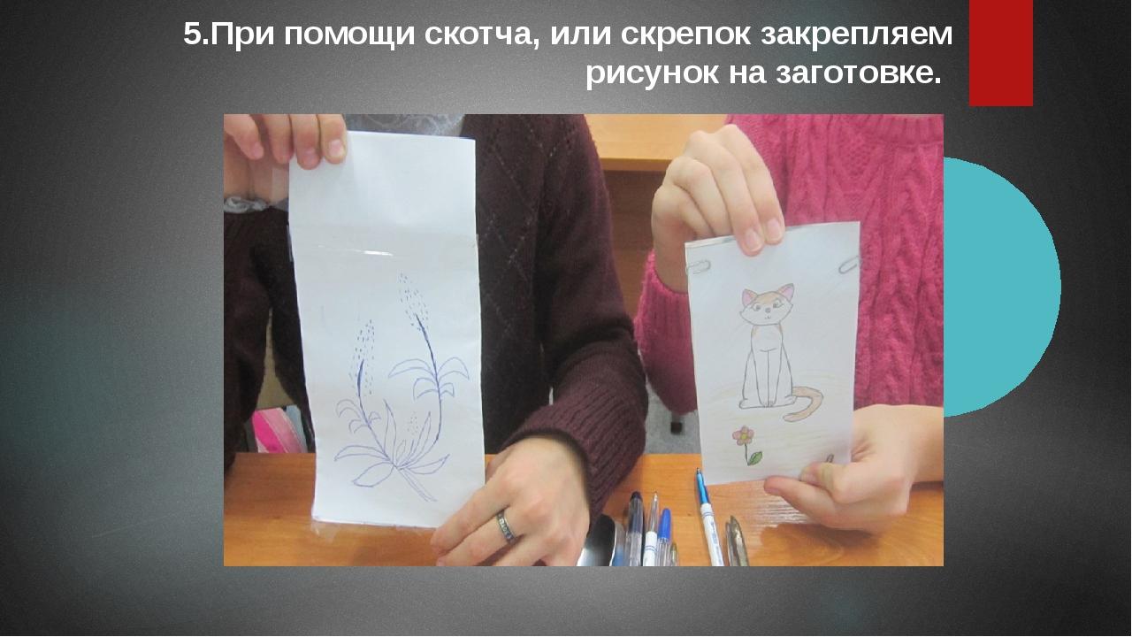 5.При помощи скотча, или скрепок закрепляем рисунок на заготовке.