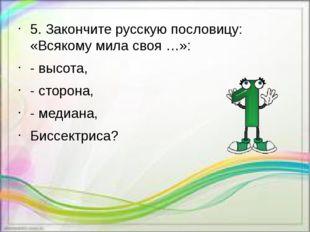 5. Закончите русскую пословицу: «Всякому мила своя …»: - высота, - сторона, -