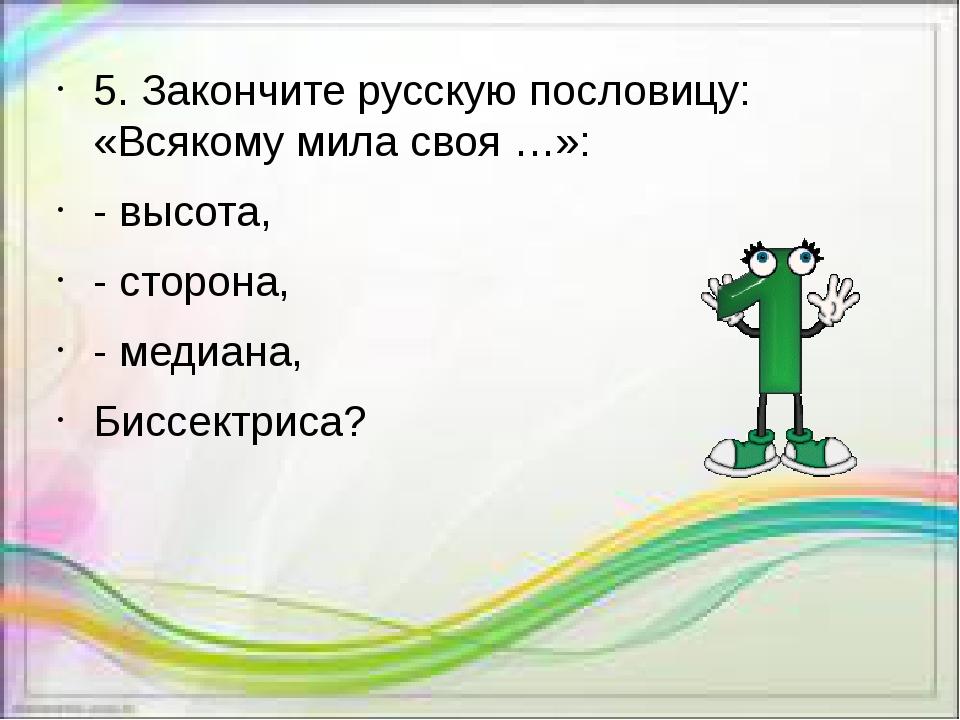 5. Закончите русскую пословицу: «Всякому мила своя …»: - высота, - сторона, -...