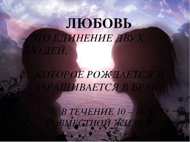 ЛЮБОВЬ – ЭТО ЕДИНЕНИЕ ДВУХ ЛЮДЕЙ, КОТОРОЕ РОЖДАЕТСЯ И ВЗРАЩИВАЕТСЯ В БРАКЕ В...