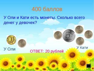 400 баллов У Оли У Кати ОТВЕТ: 20 рублей У Оли и Кати есть монеты. Сколько вс