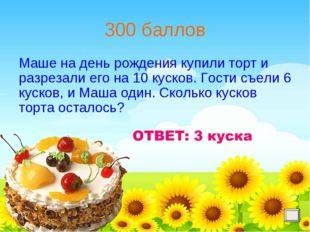 300 баллов Маше на день рождения купили торт и разрезали его на 10 кусков. Го