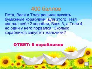 400 баллов Петя, Вася и Толя решили пускать бумажные кораблики. Для этого Пет