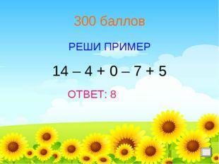 300 баллов РЕШИ ПРИМЕР ОТВЕТ: 8 14 – 4 + 0 – 7 + 5