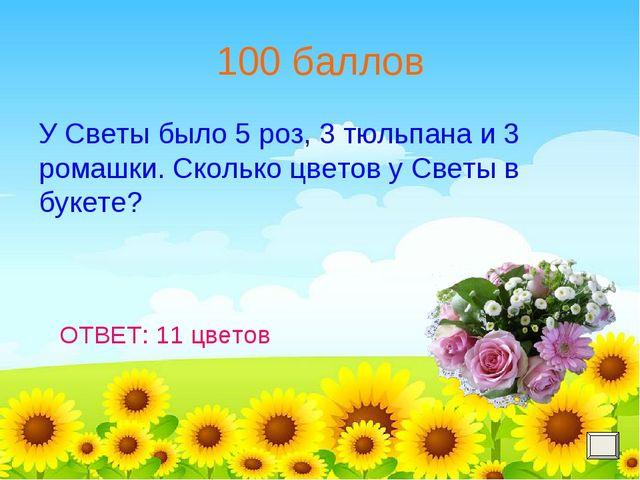100 баллов У Светы было 5 роз, 3 тюльпана и 3 ромашки. Сколько цветов у Светы...