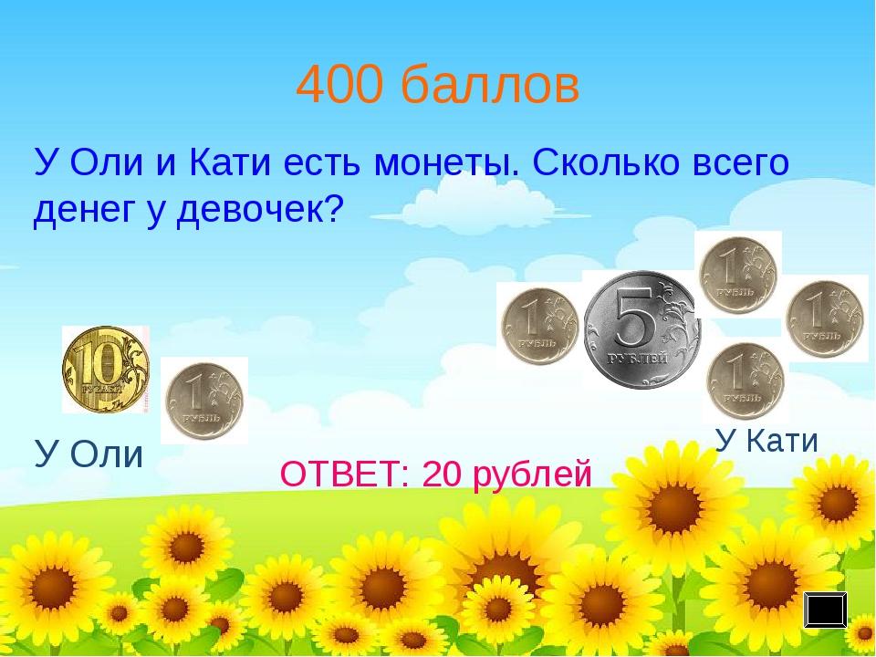 400 баллов У Оли У Кати ОТВЕТ: 20 рублей У Оли и Кати есть монеты. Сколько вс...