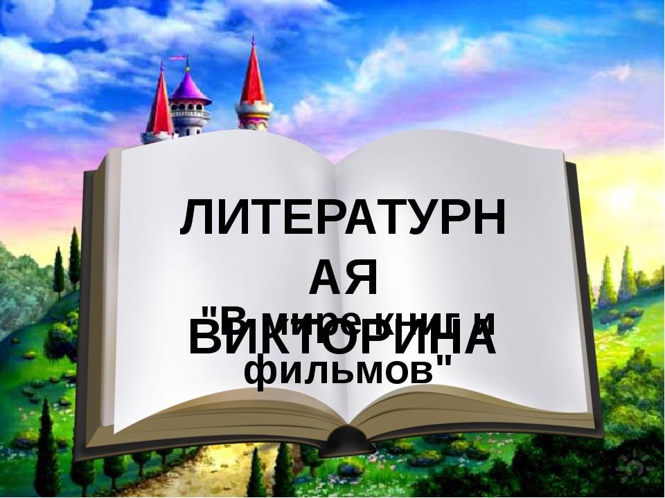 """ЛИТЕРАТУРНАЯ ВИКТОРИНА """"В мире книг и фильмов"""""""