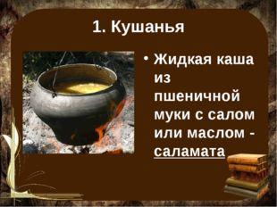 1. Кушанья Жидкая каша из пшеничной муки с салом или маслом - саламата