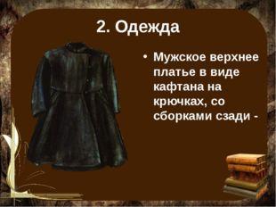 2. Одежда Мужское верхнее платье в виде кафтана на крючках, со сборками сзади -