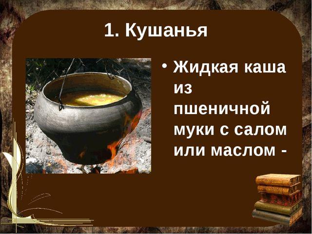 1. Кушанья Жидкая каша из пшеничной муки с салом или маслом -