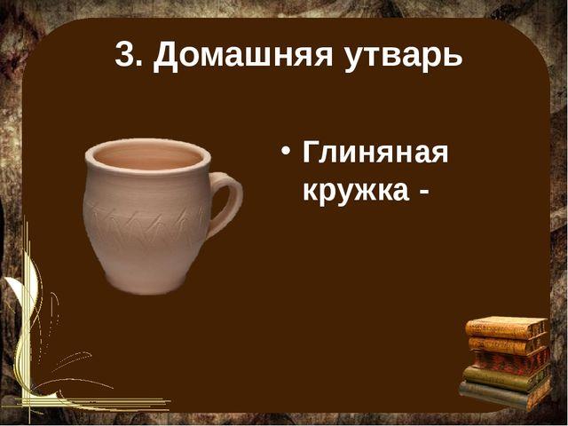 3. Домашняя утварь Глиняная кружка -