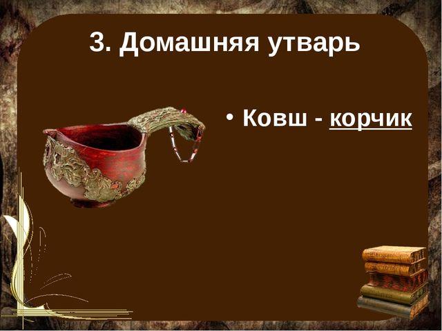3. Домашняя утварь Ковш - корчик