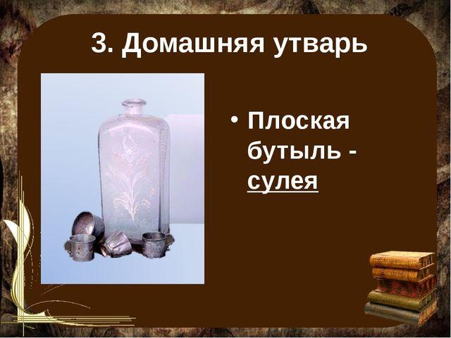 3. Домашняя утварь Плоская бутыль - сулея