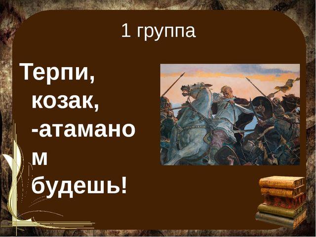1 группа Терпи, козак, -атаманом будешь!