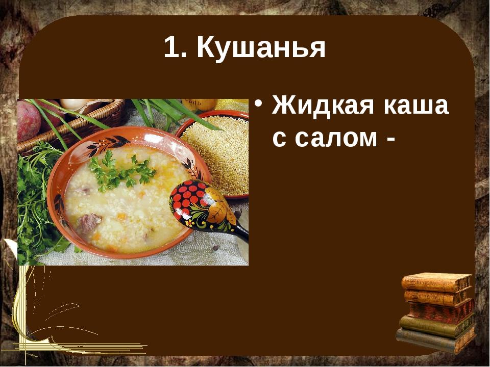 1. Кушанья Жидкая каша с салом -
