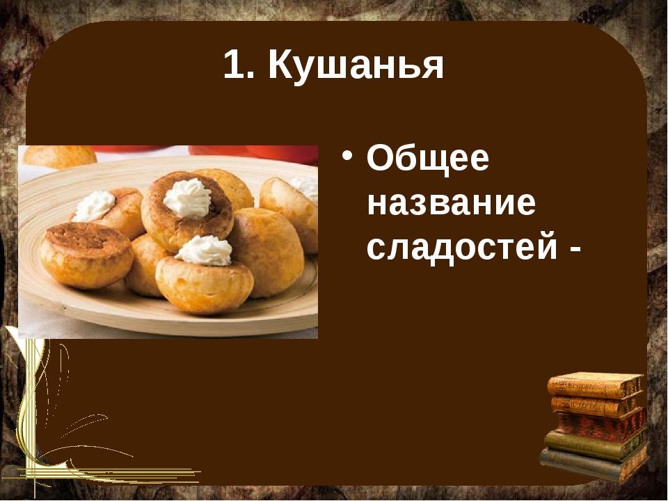 1. Кушанья Общее название сладостей -