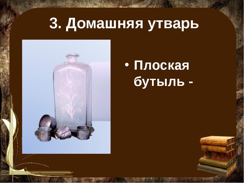3. Домашняя утварь Плоская бутыль -