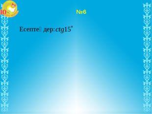 Есептеңдер: №6