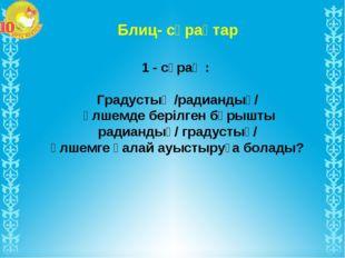 Блиц- сұрақтар 1 - сұрақ : Градустық /радиандық/ өлшемде берілген бұрышты рад