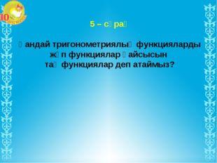 5 – сұрақ Қандай тригонометриялық функцияларды жұп функциялар қайсысын тақ фу