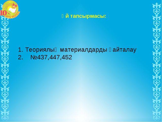Үй тапсырмасы: 1. Теориялық материалдарды қайталау 2. №437,447,452