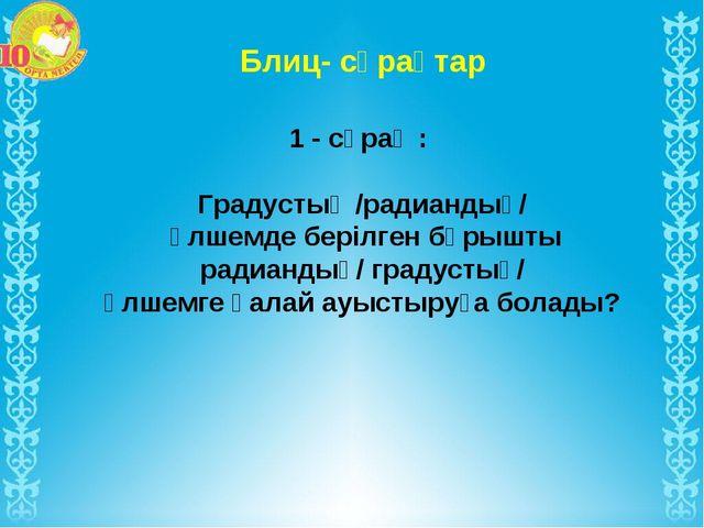 Блиц- сұрақтар 1 - сұрақ : Градустық /радиандық/ өлшемде берілген бұрышты рад...